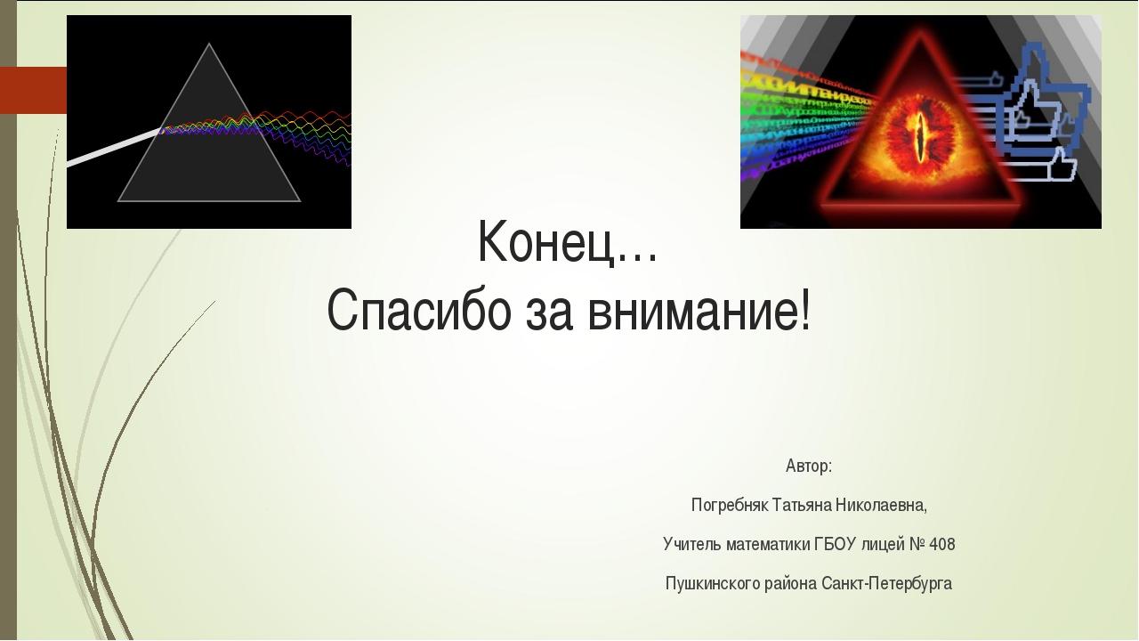 Конец… Спасибо за внимание! Автор: Погребняк Татьяна Николаевна, Учитель мате...