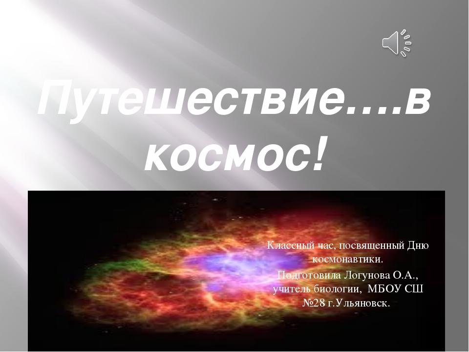Путешествие….в космос! Классный час, посвященный Дню космонавтики. Подготовил...