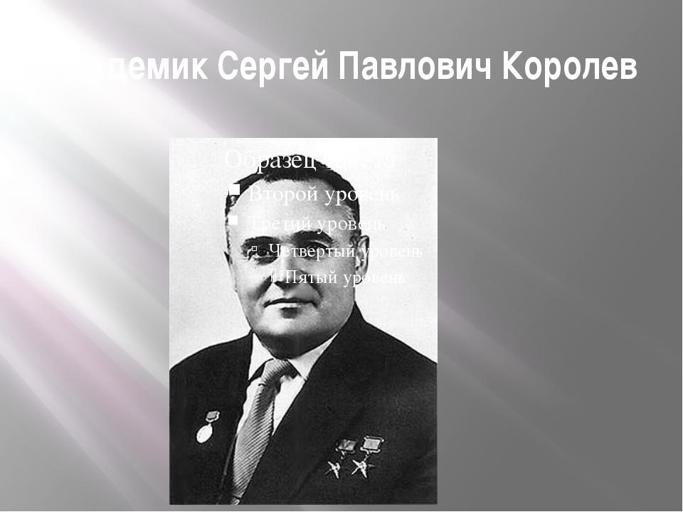 Академик Сергей Павлович Королев