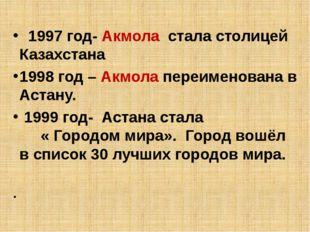 1997 год- Акмола стала столицей Казахстана 1998 год – Акмола переименована в