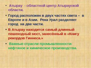Атырау - областной центр Атырауской области. Город расположен в двух частях