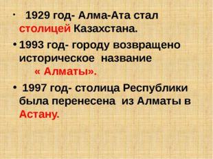 1929 год- Алма-Ата стал столицей Казахстана. 1993 год- городу возвращено ист