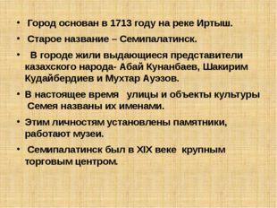 Город основан в 1713 году на реке Иртыш. Старое название – Семипалатинск. В