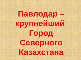 Павлодар – крупнейший Город Северного Казахстана