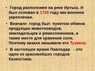 Город расположен на реке Иртыш. И был основан в 1720 году как военное укрепл