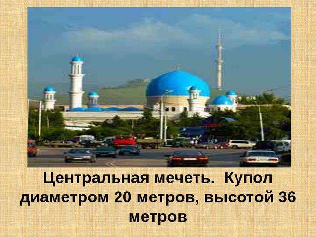 Центральная мечеть. Купол диаметром 20 метров, высотой 36 метров