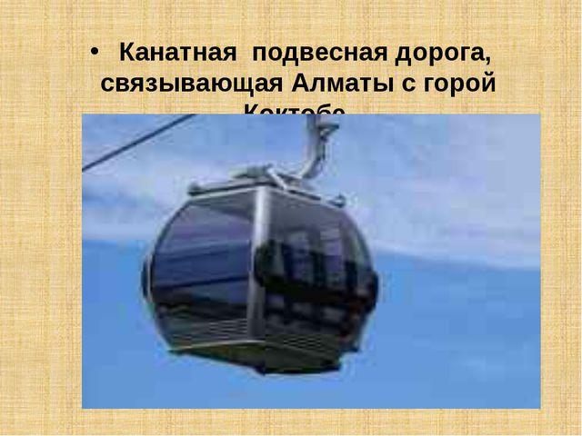 Канатная подвесная дорога, связывающая Алматы с горой Коктобе.