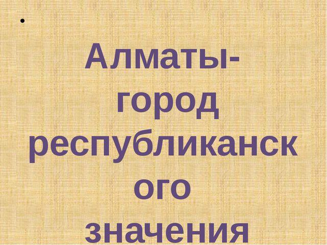 Алматы- город республиканского значения
