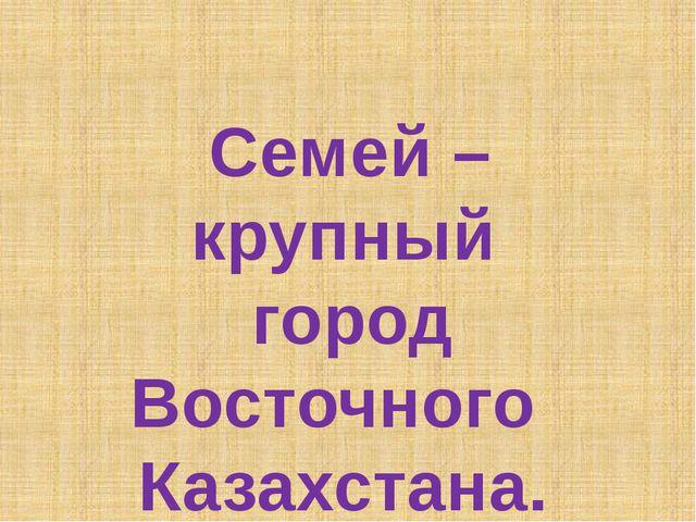 Семей – крупный город Восточного Казахстана.