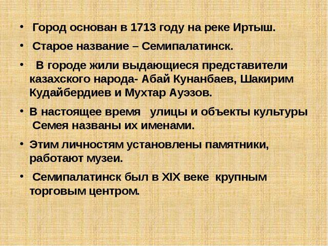 Город основан в 1713 году на реке Иртыш. Старое название – Семипалатинск. В...