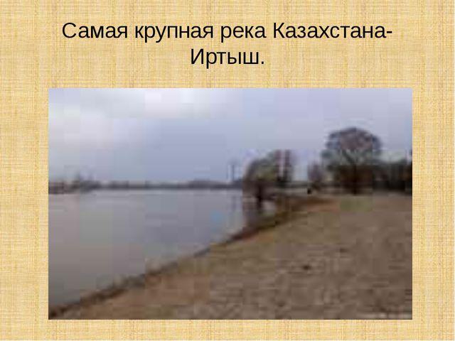Самая крупная река Казахстана- Иртыш.