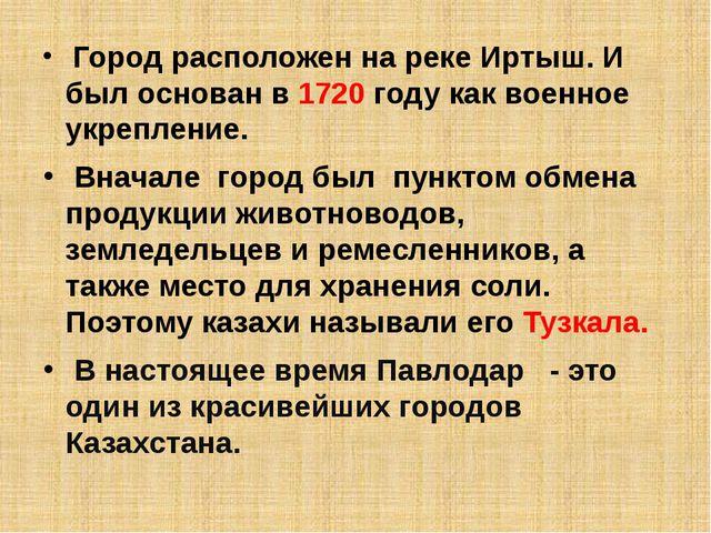 Город расположен на реке Иртыш. И был основан в 1720 году как военное укрепл...