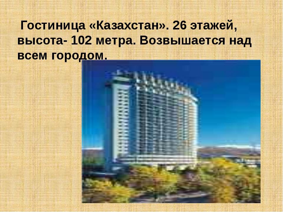 Гостиница «Казахстан». 26 этажей, высота- 102 метра. Возвышается над всем го...