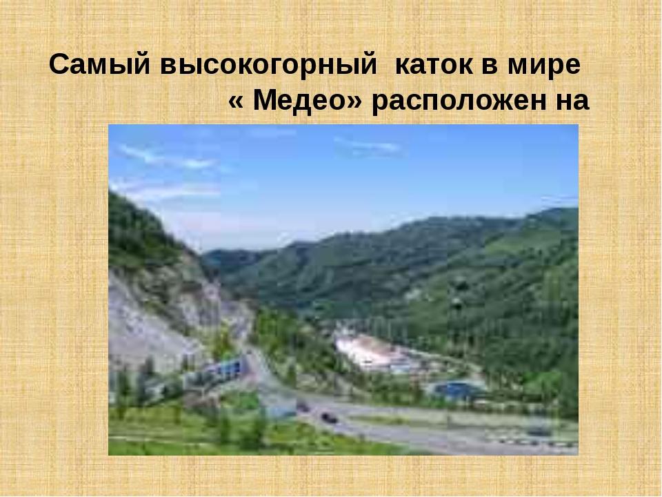 Самый высокогорный каток в мире « Медео» расположен на высоте 1700м.