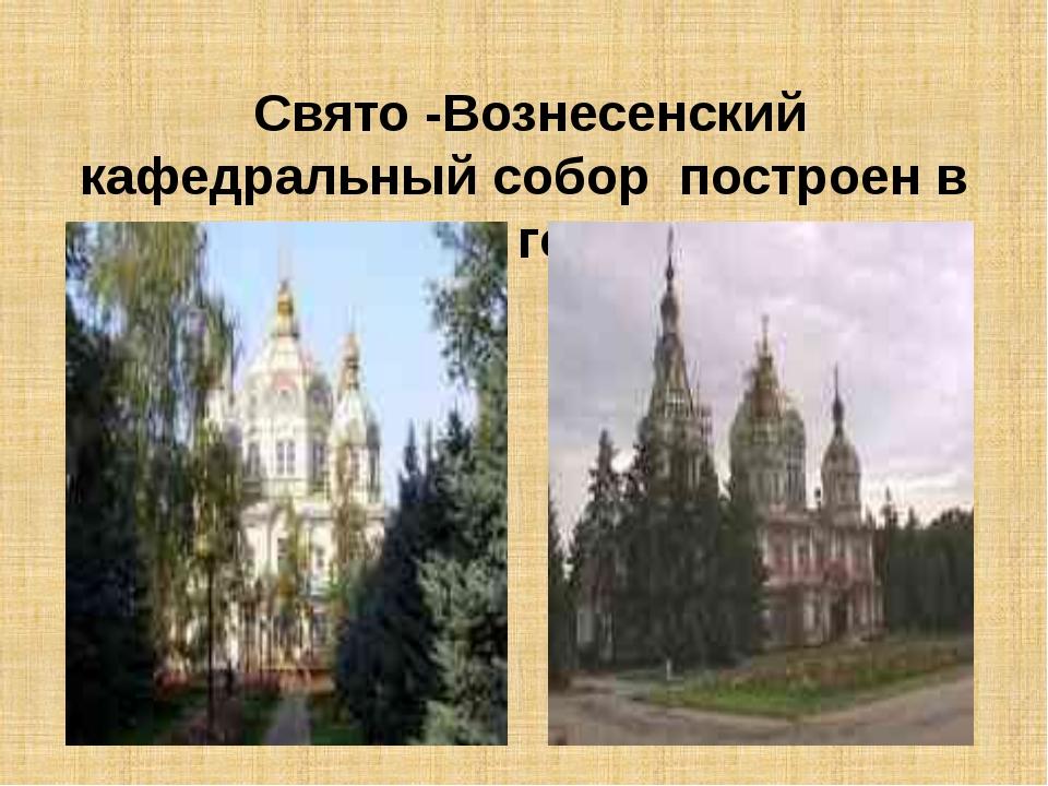Свято -Вознесенский кафедральный собор построен в 1904 году.
