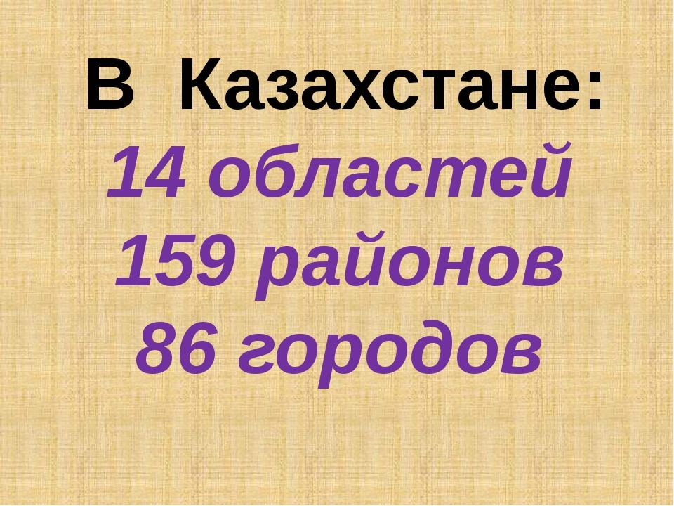 В Казахстане: 14 областей 159 районов 86 городов