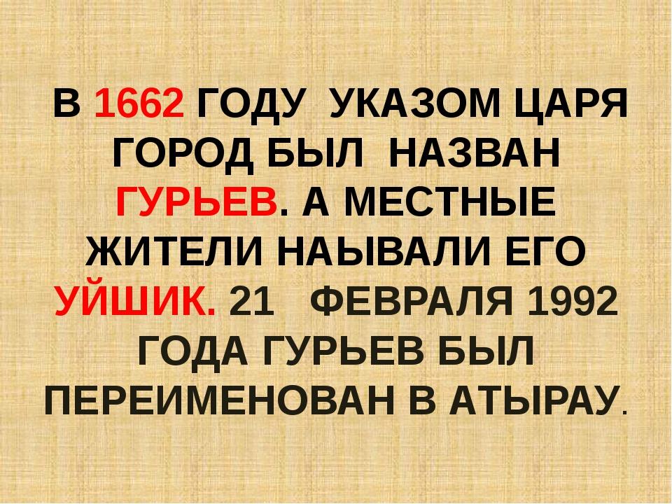 В 1662 ГОДУ УКАЗОМ ЦАРЯ ГОРОД БЫЛ НАЗВАН ГУРЬЕВ. А МЕСТНЫЕ ЖИТЕЛИ НАЫВАЛИ ЕГ...