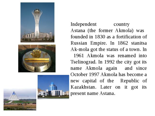 Independent country Astana (the former Akmola) was founded in 1830 as a fort...