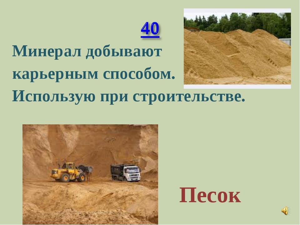Минерал добывают карьерным способом. Использую при строительстве. Песок