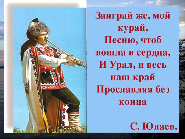Кк Заиграй же, мой курай, Песню, чтоб вошла в сердца, И Урал, и весь наш край...