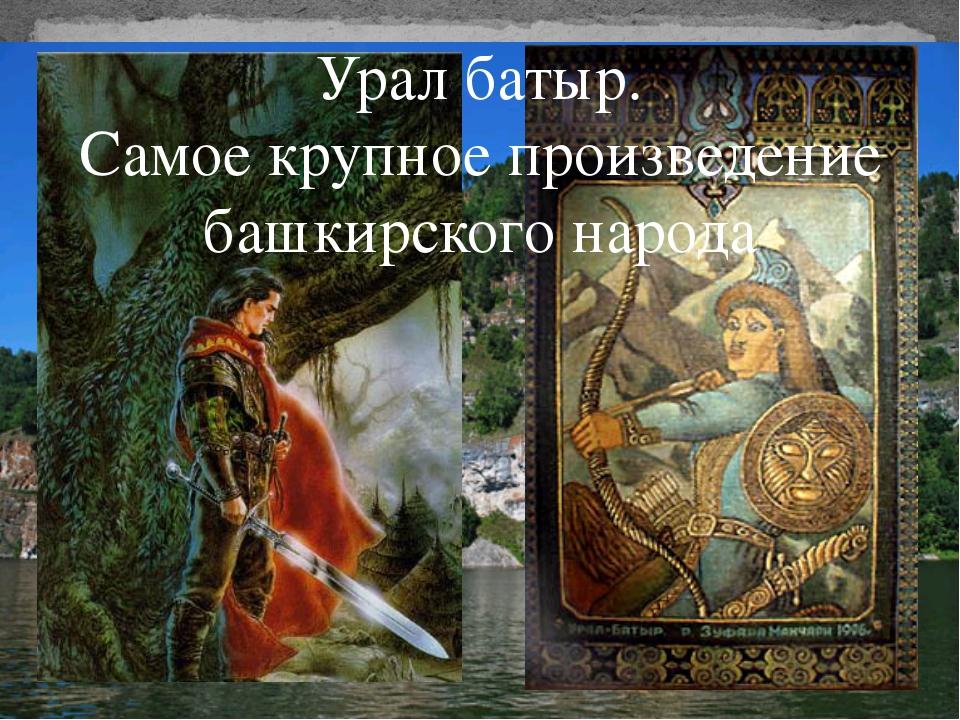 Урал батыр. Самое крупное произведение башкирского народа