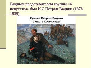 Видным представителем группы «4 искусства» был К.С Петров-Водкин (1878-1939)
