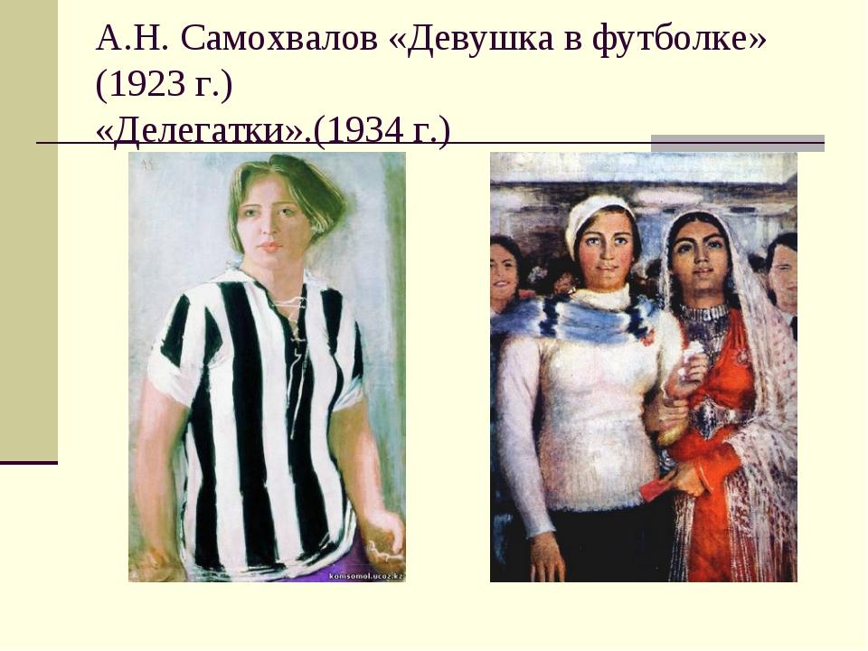 А.Н. Самохвалов «Девушка в футболке» (1923 г.) «Делегатки».(1934 г.)