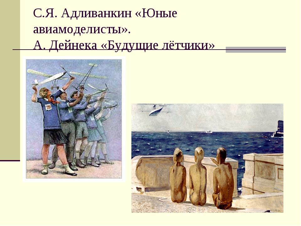 С.Я. Адливанкин «Юные авиамоделисты». А. Дейнека «Будущие лётчики»