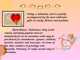 Nevertheless, Valentine's Day Cards remain extremely popular and are manufac