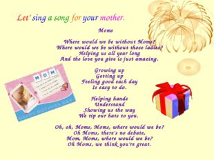 Let' sing a song for your mother. Moms Where would we be without Moms? Where