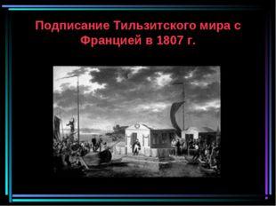 Подписание Тильзитского мира с Францией в 1807 г.