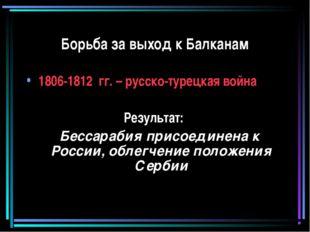 Борьба за выход к Балканам 1806-1812 гг. – русско-турецкая война Результат: Б