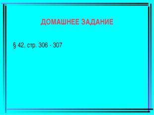 ДОМАШНЕЕ ЗАДАНИЕ § 42, стр. 306 - 307