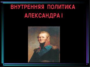 ВНУТРЕННЯЯ ПОЛИТИКА АЛЕКСАНДРА I