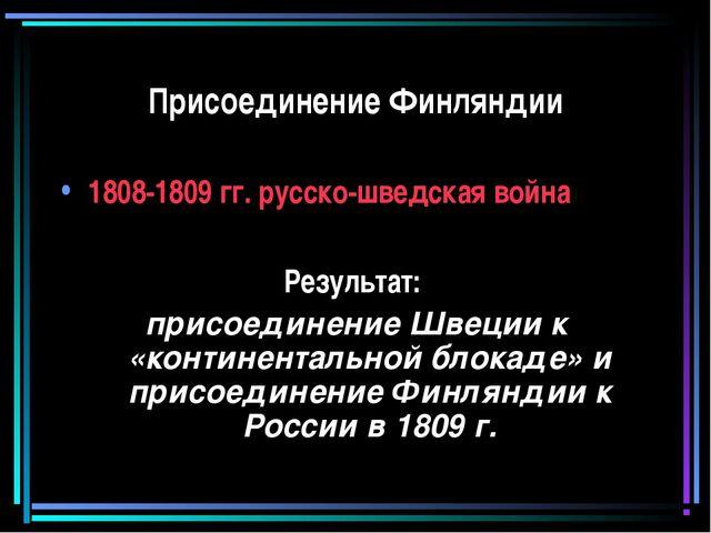Присоединение Финляндии 1808-1809 гг. русско-шведская война Результат: присое...