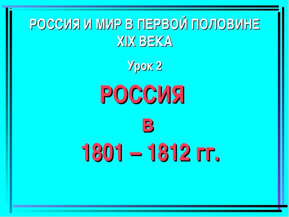 РОССИЯ И МИР В ПЕРВОЙ ПОЛОВИНЕ XIX ВЕКА Урок 2 РОССИЯ в 1801 – 1812 гг.
