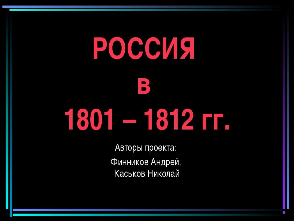 РОССИЯ в 1801 – 1812 гг. Авторы проекта: Финников Андрей, Каськов Николай