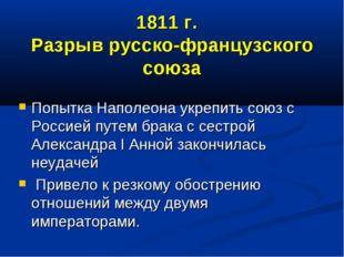 1811 г. Разрыв русско-французского союза Попытка Наполеона укрепить союз с Ро