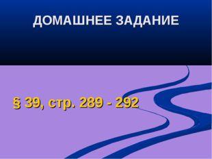 ДОМАШНЕЕ ЗАДАНИЕ § 39, стр. 289 - 292