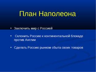 План Наполеона Заключить мир с Россией Склонить Россию к континентальной блок