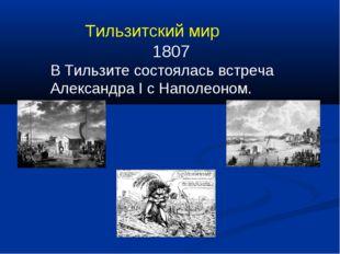 Тильзитский мир 1807 В Тильзите состоялась встреча Александра I с Наполеоном.