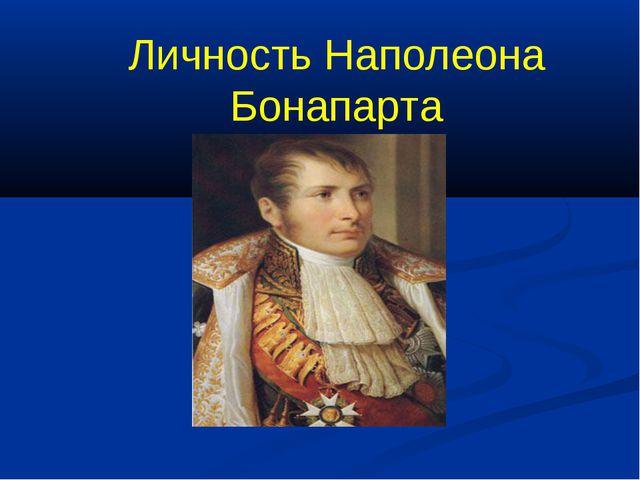 Личность Наполеона Бонапарта
