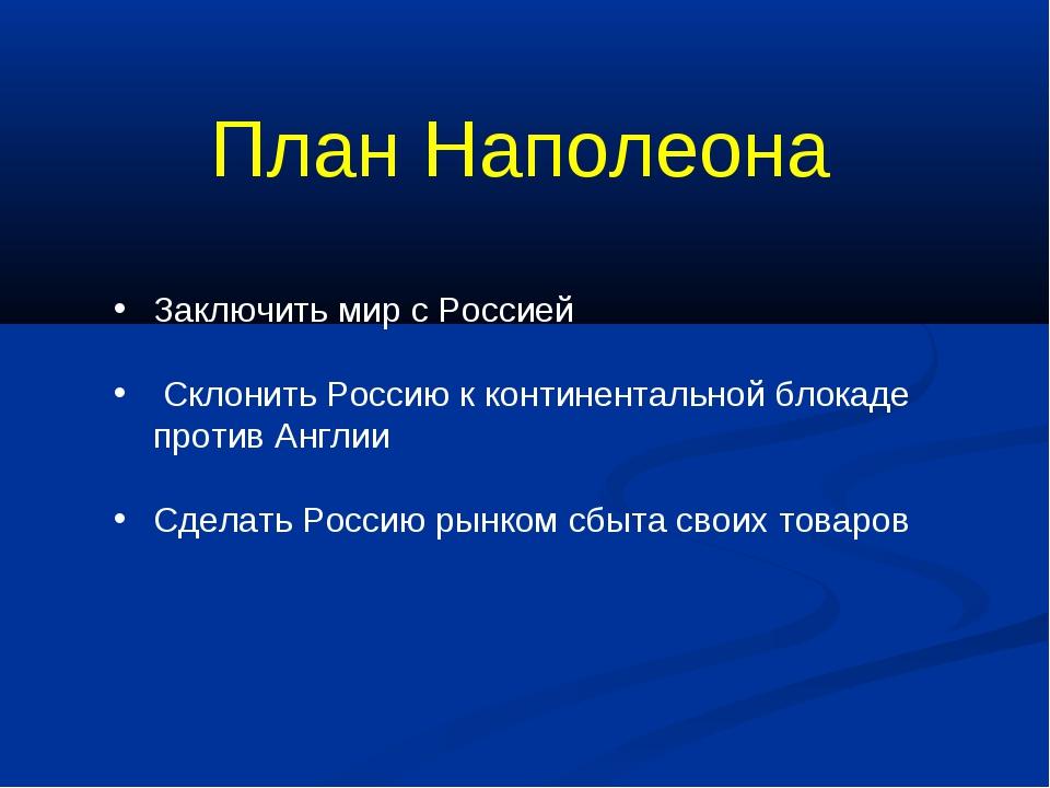 План Наполеона Заключить мир с Россией Склонить Россию к континентальной блок...