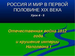 РОССИЯ И МИР В ПЕРВОЙ ПОЛОВИНЕ XIX ВЕКА Урок 4 - 5 Отечественная война 1812 г