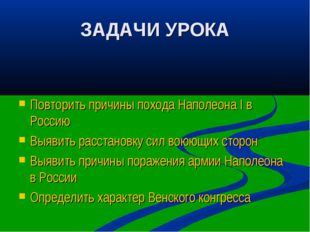 ЗАДАЧИ УРОКА Повторить причины похода Наполеона I в Россию Выявить расстановк