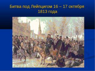 Битва под Лейпцигом 16 – 17 октября 1813 года
