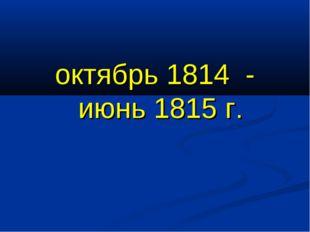 октябрь 1814 - июнь 1815 г.