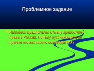 Проблемное задание Наполеон предполагал отмену крепостного права в России. По