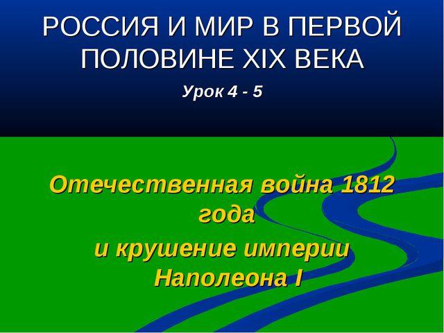 РОССИЯ И МИР В ПЕРВОЙ ПОЛОВИНЕ XIX ВЕКА Урок 4 - 5 Отечественная война 1812 г...