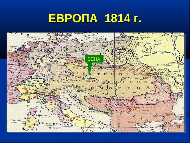 ЕВРОПА 1814 г. ВЕНА